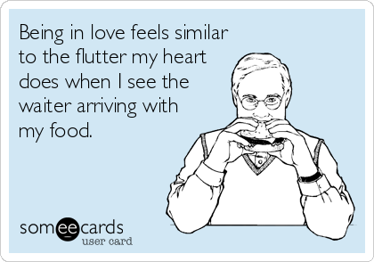 Being in love feels similar to the flutter my heart does when I see the waiter arriving with my food.