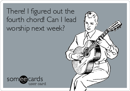 There! I figured out the fourth chord! Can I lead worship next week?