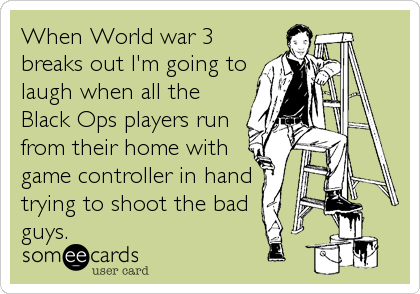 When World war 3 breaks out I'm going to laugh when all the Black Ops players run from their home with game controller in hand  trying to shoot the bad  guys.