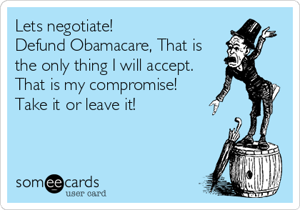 Lets negotiate! Defund Obamacare, That is the only thing I will accept. That is my compromise! Take it or leave it!