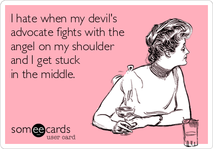 I hate when my devil's  advocate fights with the angel on my shoulder  and I get stuck  in the middle.