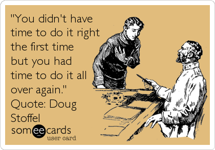 """""""You didn't have time to do it right the first time but you had time to do it all over again.""""  Quote: Doug Stoffel"""