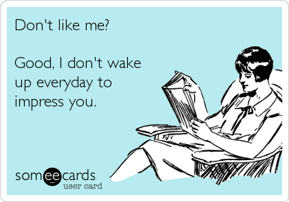 Don't like me?  Good, I don't wake up everyday to  impress you.