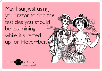 May I suggest using your razor to find the testicles you should be examining while it's rested up for Movember.