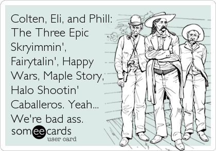 Colten, Eli, and Phill: The Three Epic Skryimmin',  Fairytalin', Happy Wars, Maple Story, Halo Shootin' Caballeros. Yeah... We'r
