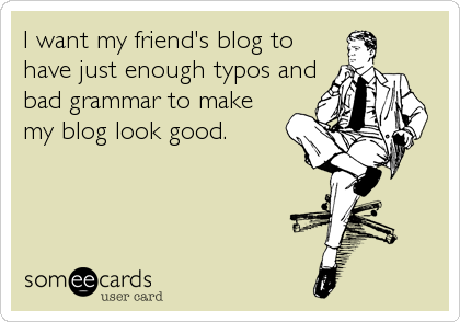 I want my friend's blog to have just enough typos and bad grammar to make my blog look good.