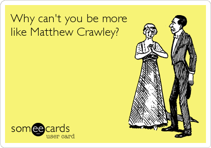 Why can't you be more like Matthew Crawley?