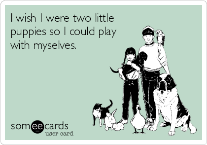 I wish I were two little puppies so I could play with myselves.