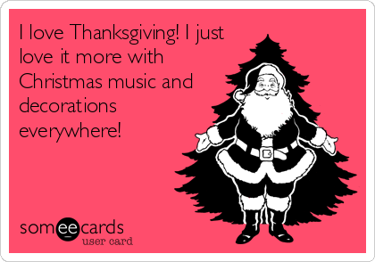 I love Thanksgiving! I just love it more with Christmas music and decorations everywhere!