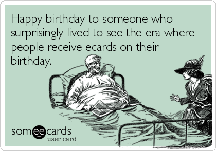 Happy birthday to someone who surprisingly lived to see the era where people receive ecards on their birthday.