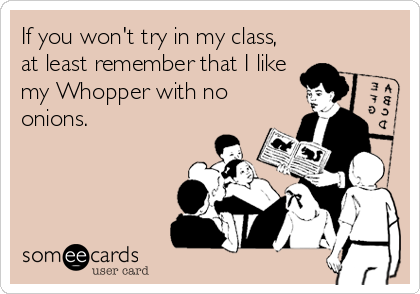 If you won't try in my class, at least remember that I like my Whopper with no onions.