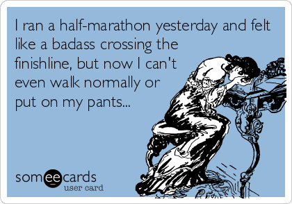 I ran a half-marathon yesterday and felt like a badass crossing the finishline, but now I can't even walk normally or put on my pants...