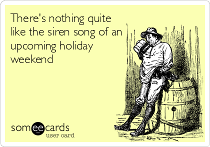 There's nothing quite like the siren song of an upcoming holiday  weekend