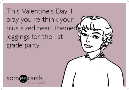 This Valentine's Day, I pray you re-think your plus sized heart themed Jeggings for the 1st grade party.