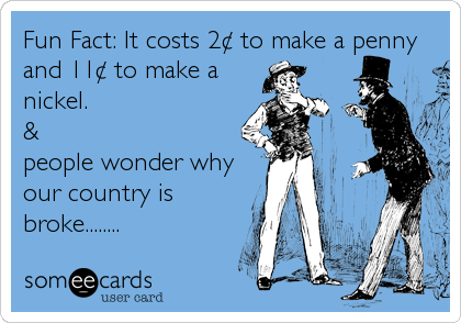 Fun Fact: It costs 2¢ to make a penny and 11¢ to make a nickel. & people wonder why our country is broke........