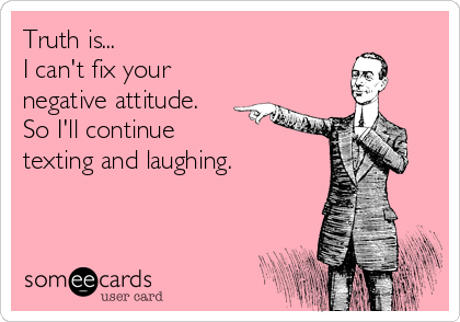 Truth is... I can't fix your  negative attitude. So I'll continue  texting and laughing.
