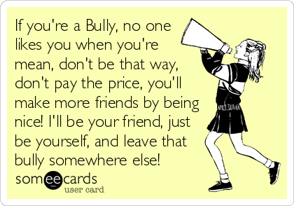 If you're a Bully, no one likes you when you're mean, don't be that way, don't pay the price, you'll make more friends by being nice! I'll be your friend, just be yourself, and leave that bully somewhere else!