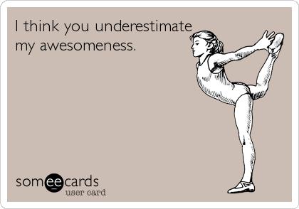 I think you underestimate my awesomeness.