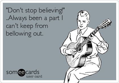 """Don't stop believing!"" ..Always been a part I can't keep from bellowing out."