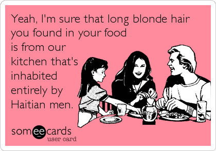Yeah, I'm sure that long blonde hair you found in your food is from our kitchen that's inhabited entirely by Haitian men.