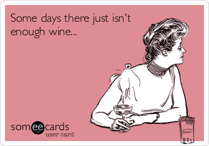 Some days there just isn't enough wine...