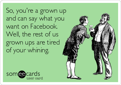 So, you're a grown up and can say what you want on Facebook. Well, the rest of us grown ups are tired of your whining.