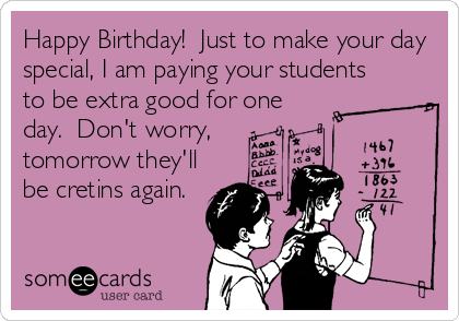 Happy Birthday!  Just to make your day special, I am paying your students to be extra good for one day.  Don't worry, tomorrow they'll be cretins again.