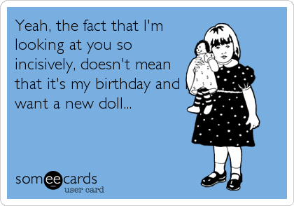 Yeah, the fact that I'm looking at you so incisively, doesn't mean that it's my birthday and I want a new doll...