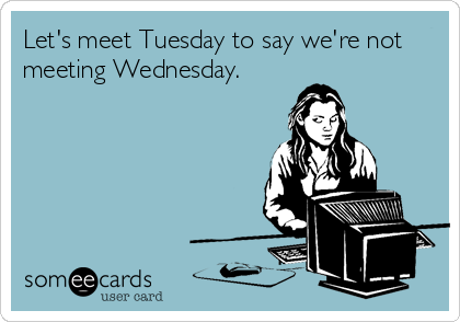 Let's meet Tuesday to say we're not meeting Wednesday.