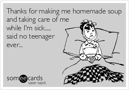 Thanks for making me homemade soup and taking care of me while I'm sick..... said no teenager  ever...