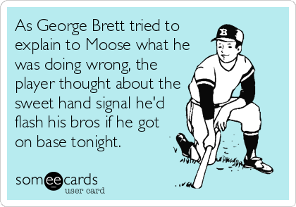 As George Brett tried to explain to Moose what he was doing wrong, the player thought about the sweet hand signal he'd flash his bros if he got on base tonight.