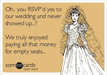 Oh.. you RSVP'd yes to our wedding and never showed up...?  We truly enjoyed paying all that money for empty seats...