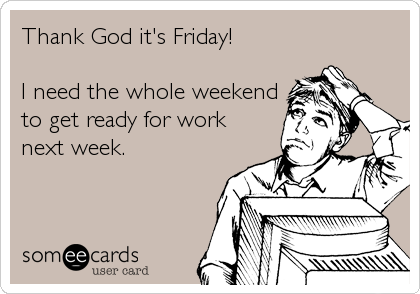 Thank God it's Friday!  I need the whole weekend to get ready for work next week.