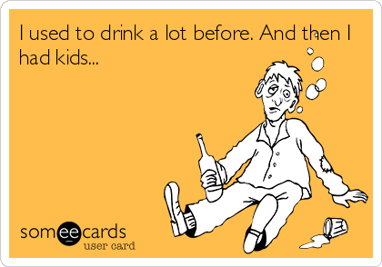 I used to drink a lot before. And then I had kids...