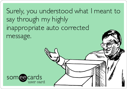 Surely, you understood what I meant to say through my highly inappropriate auto corrected message.