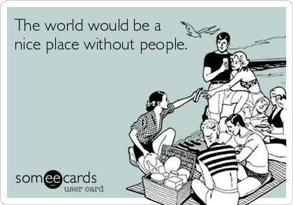 The world would be a nice place without people.