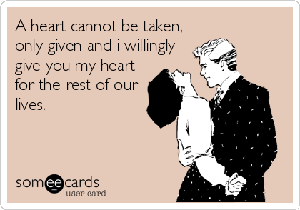 A heart cannot be taken, only given and i willingly give you my heart for the rest of our lives.