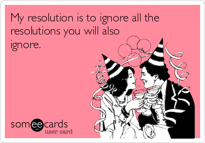 My resolution is to ignore all the resolutions you will also ignore.
