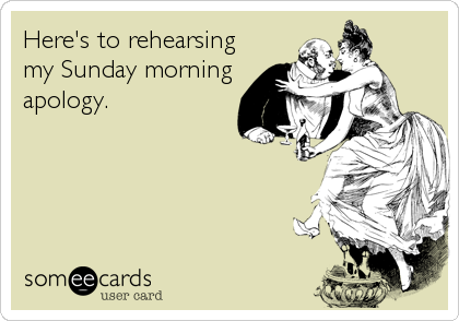 Here's to rehearsing my Sunday morning apology.