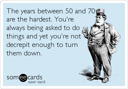 The years between 50 and 70 are the hardest. You're always being asked to do things and yet you're not decrepit enough to turn them down.
