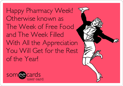 Happy Pharmacy Week!  Otherwise known as  The Week of Free Food and The Week Filled With All the Appreciation You Will Get for the Rest of the Year!