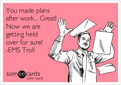 You made plans after work... Great! Now we are getting held over for sure! -EMS Troll