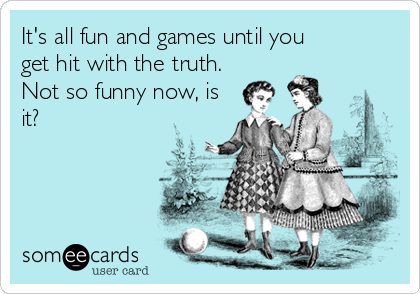 It's all fun and games until you get hit with the truth.  Not so funny now, is it?