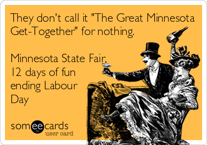 "They don't call it ""The Great Minnesota Get-Together"" for nothing.  Minnesota State Fair, 12 days of fun ending Labour Day"