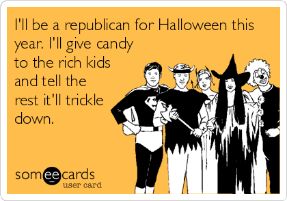 I'll be a republican for Halloween this year. I'll give candy to the rich kids and tell the rest it'll trickle down.
