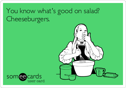 You know what's good on salad? Cheeseburgers.