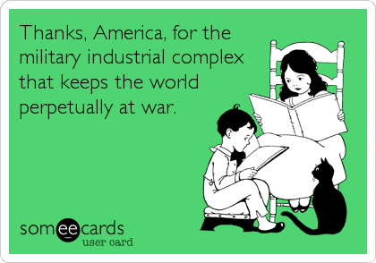 Thanks, America, for the military industrial complex that keeps the world perpetually at war.