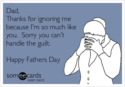 Dad, Thanks for ignoring me because I'm so much like you.  Sorry you can't handle the guilt.  Happy Fathers Day