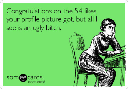 Congratulations on the 54 likes your profile picture got, but all I see is an ugly bitch.