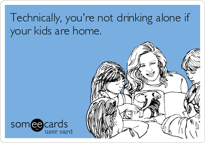 Technically, you're not drinking alone if your kids are home.